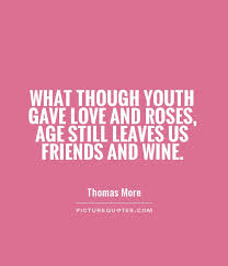Quotes About Wine And Friendship What though youth gave love and roses Age still leaves us 11