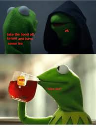 kermit tea meme. Interesting Tea Memes The Hood And Hood Take The Hood O Kermit Hav Some For Kermit Tea Meme N