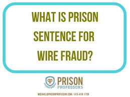 What Is The Prison Sentence For Wire Fraud Federal Prison