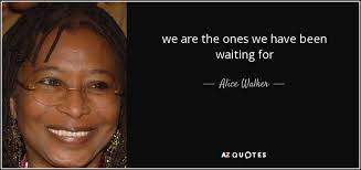 Alice Walker Quotes 86 Wonderful Alice Walker Quote We Are The Ones We Have Been Waiting For