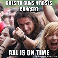 goes to guns n roses concert axl is on time - Ridiculously ... via Relatably.com