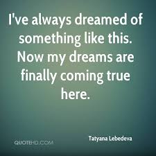 My Dream Comes True Quotes Best Of Tatyana Lebedeva Quotes QuoteHD