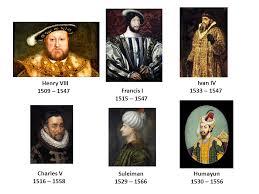 6 ivan iv 1533 1547 charles v 1516 1558 suleiman 1529 1566 henry viii 1509 1547 francis i 1515 1547 humayun 1530 1556