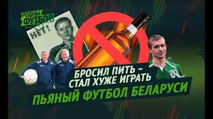 Бросил пить, стал хуже <b>играть</b>. <b>Пьяный футбол</b> Беларуси ...