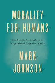 Embedded Designs Mark Johnson Morality For Humans Ethical Understanding From The