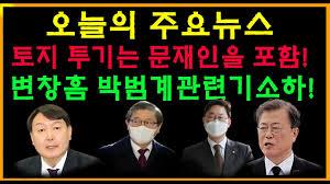 오늘의 주요뉴스토지 투기는 문재인을 포함변창흠 박범계관련기소하! - YouTube