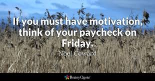motivation quotes brainyquote if you must have motivation think of your paycheck on friday noel coward