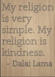 Kindness and a generous spirit go a long way. Amazon Com Mundus Souvenirs My Religion Is Very Simple My Religion Quote By Dalai Lama Laser Engraved On Wooden Plaque Size 8 X10 Home Kitchen
