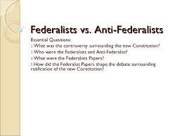 federalists vs anti federalists federalists vs anti federalists <ul><li>essential questions