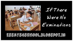 essay on if there were no examination essays school what a wonderful and pleasant world it would be if examinations were wiped off once and for all from our education system