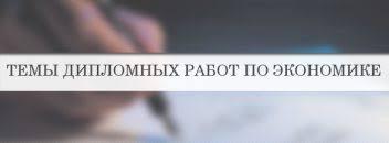 Темы дипломных работ список примеры рекоменации Темы дипломных работ по экономике