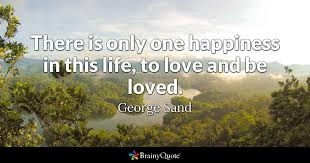 Quotes About Love There is only one happiness in this life to love and be loved 60