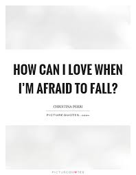 Scared To Fall In Love Quotes New How Can I Love When I'm Afraid To Fall Picture Quotes