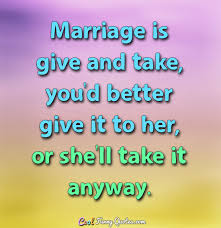 Marriage Quote Beauteous Marriage Is Give And Take You'd Better Give It To Her Or She'll