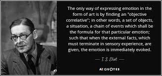 T S Eliot Quote The Only Way Of Expressing Emotion In The Form Of Delectable Expressing Quotes