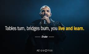 Drake Quotes Awesome Drake Quote Tables Turn Bridges Burn You Live And Learn
