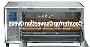 best countertop convection oven high quality toaster convection oven new best convection ovens with reviews oster best countertop convection oven