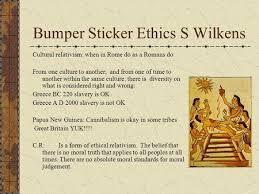 application of ethical reasoning ppt video online  bumper sticker ethics s wilkens cultural relativism when in rome do as a r s do