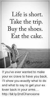 Life Is Short Take The Trip Buy The Shoes Eat The Cake If Youve
