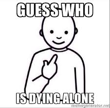 guess who is dying alone - Guess who ? | Meme Generator via Relatably.com