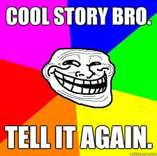 Cool story bro. tell it again. - Troll Face - quickmeme via Relatably.com
