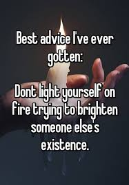 Best Advice I've Ever Gotten Dont Light Yourself On Fire Trying To Awesome Advice Quotes