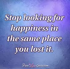 Looking For Love Quotes Delectable Stop Looking For Happiness In The Same Place You Lost It
