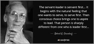 top quotes by robert k greenleaf a z quotes the servant leader is servant first it begins the natural feeling that one wants to serve to serve first then conscious choice brings one to