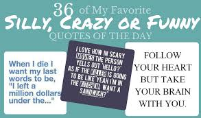 40 Of My Favorite Silly Crazy Or Funny Quotes For The Day Classy Silly Quotes Pics