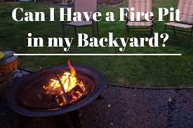Can I Have A Fire Pit In My Backyard Rules Regulations