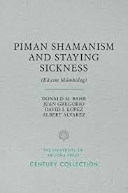 Piman Shamanism and Staying Sickness (Ka:cim Mumkidag) by Bahr, Donald M.,  Gregorio, Juan, Lopez, David I., Alvarez, Albert, Fontana, Bernard L. -  Amazon.ae