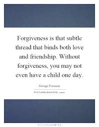 Quotes About Friendship And Forgiveness Forgiveness is that subtle thread that binds both love and 56