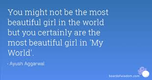 You Are The Most Beautiful Girl Quotes Best Of You Might Not Be The Most Beautiful Girl In The World But You