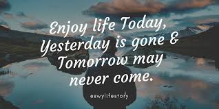 Image result for enjoy life today yesterday is gone and tomorrow may never come