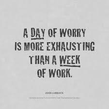 Quote Of The Week For Work Simple A Day Of Worry Is More Exhausting Than A Week Of Work