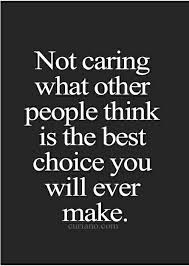 Not Caring About What Others Thinkos The Best Choice You Will Gorgeous Quotes About Not Caring What Others Think