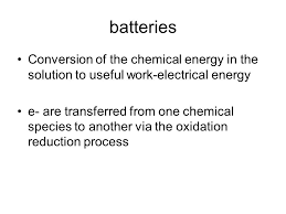 4 batteries conversion of the chemical energy in the solution to useful work electrical energy e are transferred from one chemical species to another via