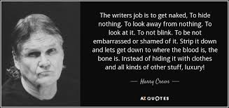 harry crews quote the writers job is to get naked to hide nothing  the writers job is to get naked to hide nothing to look away from
