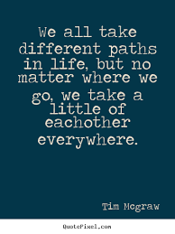 Tim Mcgraw Picture Quotes We All Take Different Paths In Life But Gorgeous Life Path Quote