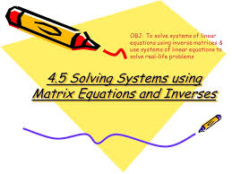 1 4 5 solving systems using matrix equations and inverses obj to solve systems of linear equations using inverse matrices use systems of linear equations