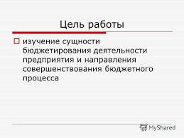 Презентация на тему Иванов Иван Иванович Бюджетное планирование  3 Цель работы изучение сущности бюджетирования деятельности предприятия и направления совершенствования бюджетного процесса