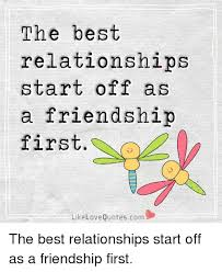QuotesCom Interesting The Best Relationships Start Of As A Friendship First Like Love