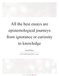 essays quotes essays sayings essays picture quotes all the best essays are epistemological journeys from ignorance or curiosity to knowledge picture quote