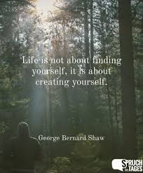 Life Is Not About Finding Yourself It Is About Creating Yourself