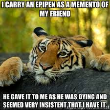 I carry an EpiPen as a memento of my friend He gave it to me as he ... via Relatably.com