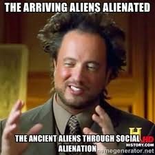 the arriving aliens alienated the ancient aliens through social ... via Relatably.com