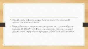 Реферат Правила написания презентация онлайн Общий объем реферата должен быть не менее 10 и не более 20 страниц для печатного текста • Текст работы представляется на стандартных листах писчей бумаги