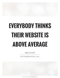 Quotes Website Stunning Everybody Thinks Their Website Is Above Average Picture Quotes