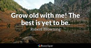 Growing Old Quotes Extraordinary Grow Old With Me The Best Is Yet To Be Robert Browning BrainyQuote