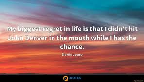 Quotes from people we respect or people who have been through the same thing as us can give us really useful snippets of. My Biggest Regret In Life Is That I Didn T Hit John Denver Denis Leary Quotes 9quotes Com